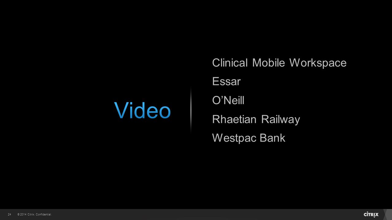 © 2014 Citrix. Confidential.24 Clinical Mobile Workspace Essar O'Neill Rhaetian Railway Westpac Bank