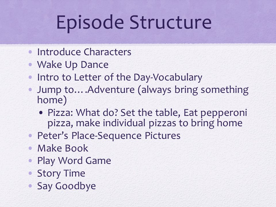 Episode Structure Introduce Characters Wake Up Dance Intro to Letter of the Day-Vocabulary Jump to….Adventure (always bring something home) Pizza: Wha
