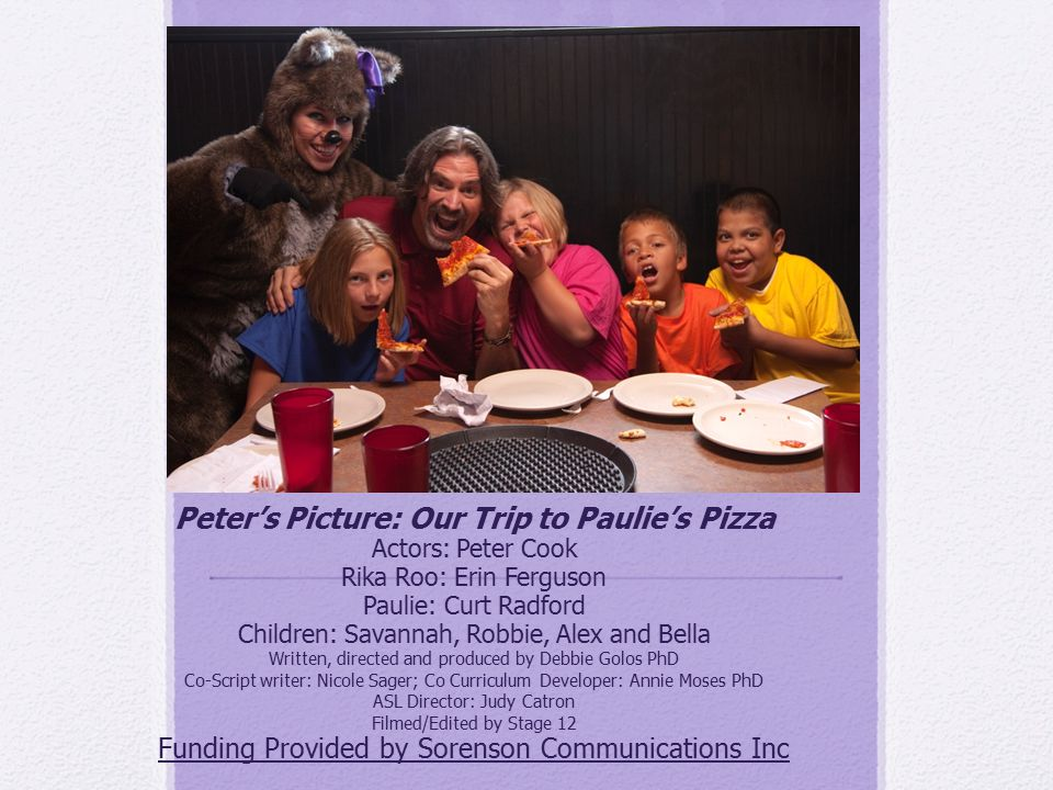 Peter's Picture: Our Trip to Paulie's Pizza Actors: Peter Cook Rika Roo: Erin Ferguson Paulie: Curt Radford Children: Savannah, Robbie, Alex and Bella Written, directed and produced by Debbie Golos PhD Co-Script writer: Nicole Sager; Co Curriculum Developer: Annie Moses PhD ASL Director: Judy Catron Filmed/Edited by Stage 12 Funding Provided by Sorenson Communications Inc