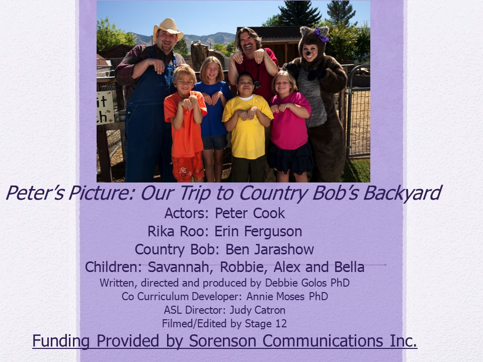 Peter's Picture: Our Trip to Country Bob's Backyard Actors: Peter Cook Rika Roo: Erin Ferguson Country Bob: Ben Jarashow Children: Savannah, Robbie, A