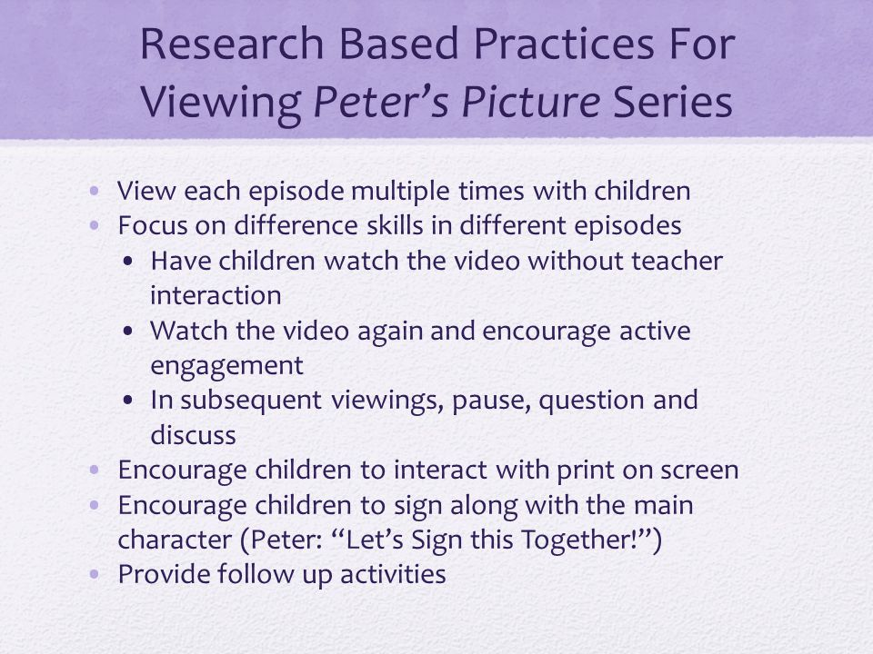 Research Based Practices For Viewing Peter's Picture Series View each episode multiple times with children Focus on difference skills in different epi