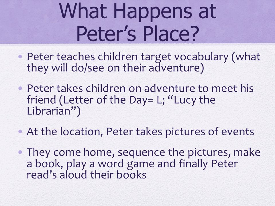 What Happens at Peter's Place? Peter teaches children target vocabulary (what they will do/see on their adventure) Peter takes children on adventure t