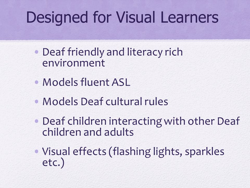 Designed for Visual Learners Deaf friendly and literacy rich environment Models fluent ASL Models Deaf cultural rules Deaf children interacting with o