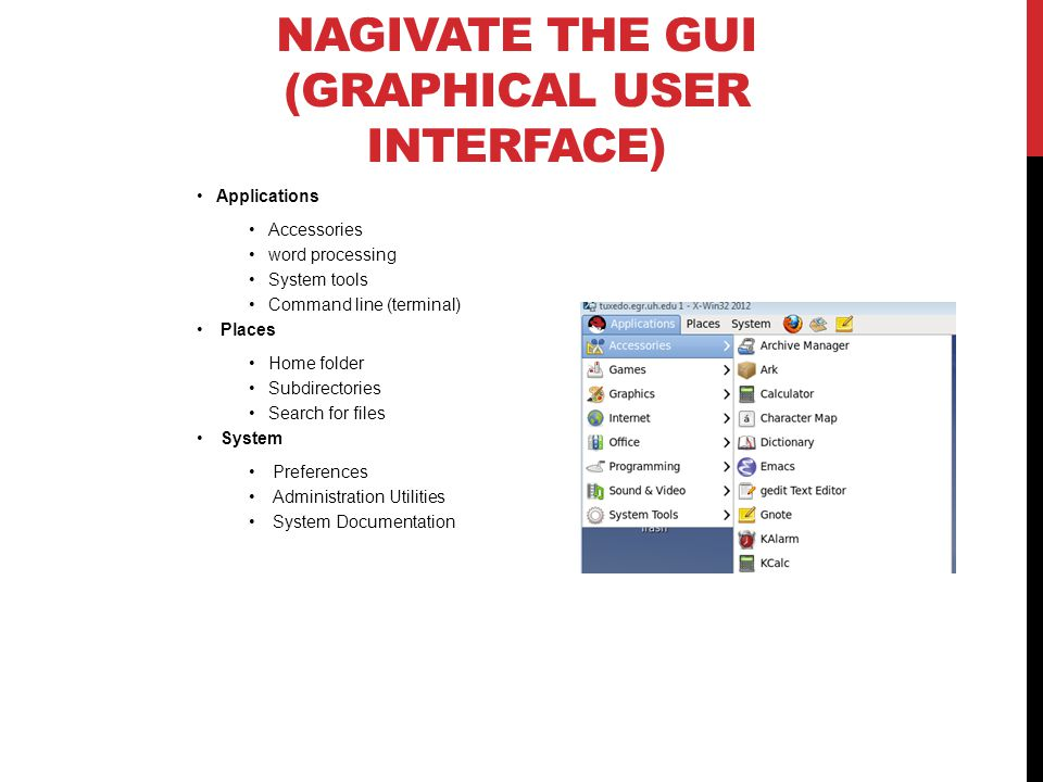 NAGIVATE THE GUI (GRAPHICAL USER INTERFACE) Applications Accessories word processing System tools Command line (terminal) Places Home folder Subdirectories Search for files System Preferences Administration Utilities System Documentation