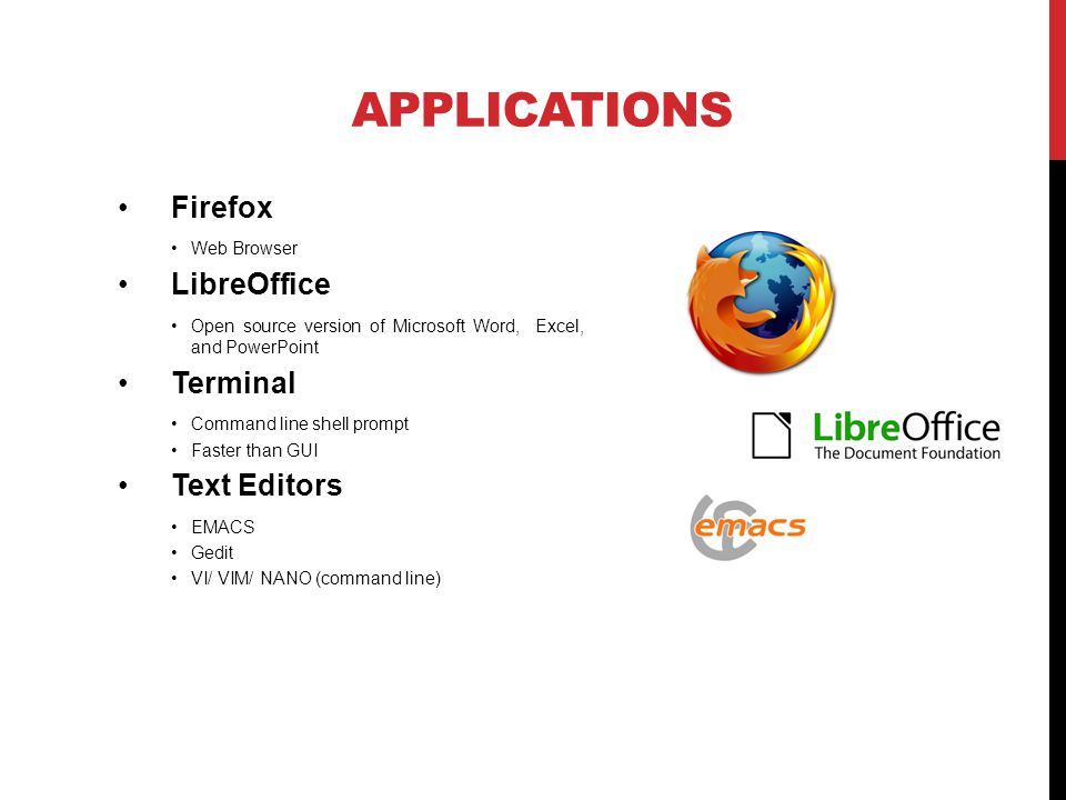 APPLICATIONS Firefox Web Browser LibreOffice Open source version of Microsoft Word, Excel, and PowerPoint Terminal Command line shell prompt Faster than GUI Text Editors EMACS Gedit VI/ VIM/ NANO (command line)