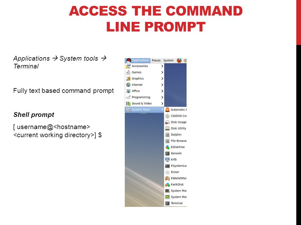 ACCESS THE COMMAND LINE PROMPT Applications  System tools  Terminal Fully text based command prompt Shell prompt [ username@ ] $