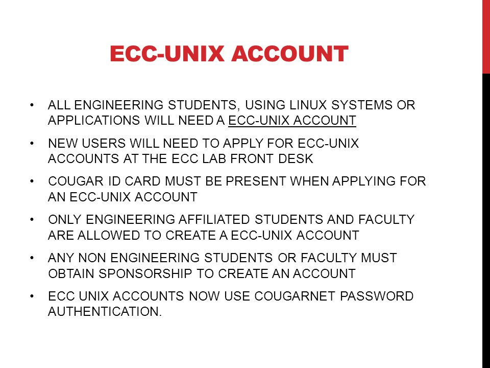 ECC-UNIX ACCOUNT ALL ENGINEERING STUDENTS, USING LINUX SYSTEMS OR APPLICATIONS WILL NEED A ECC-UNIX ACCOUNT NEW USERS WILL NEED TO APPLY FOR ECC-UNIX ACCOUNTS AT THE ECC LAB FRONT DESK COUGAR ID CARD MUST BE PRESENT WHEN APPLYING FOR AN ECC-UNIX ACCOUNT ONLY ENGINEERING AFFILIATED STUDENTS AND FACULTY ARE ALLOWED TO CREATE A ECC-UNIX ACCOUNT ANY NON ENGINEERING STUDENTS OR FACULTY MUST OBTAIN SPONSORSHIP TO CREATE AN ACCOUNT ECC UNIX ACCOUNTS NOW USE COUGARNET PASSWORD AUTHENTICATION.