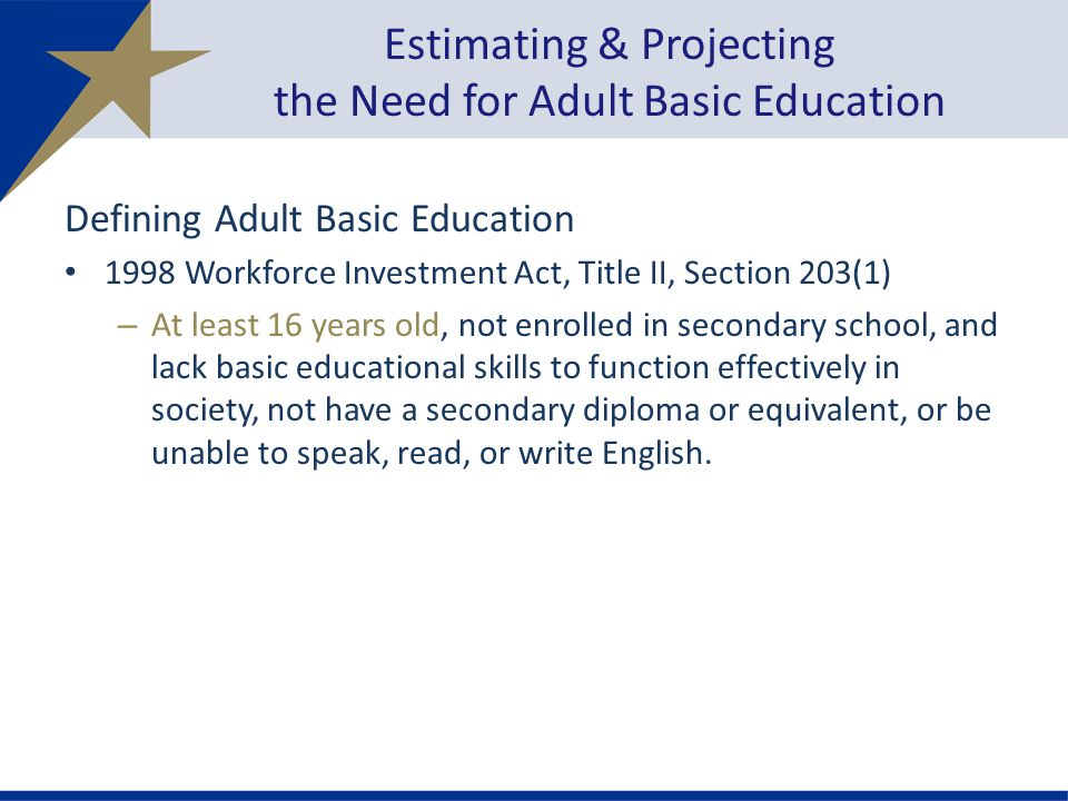Estimating & Projecting the Need for Adult Basic Education Defining Adult Basic Education 1998 Workforce Investment Act, Title II, Section 203(1) – At least 16 years old, not enrolled in secondary school, and lack basic educational skills to function effectively in society, not have a secondary diploma or equivalent, or be unable to speak, read, or write English.