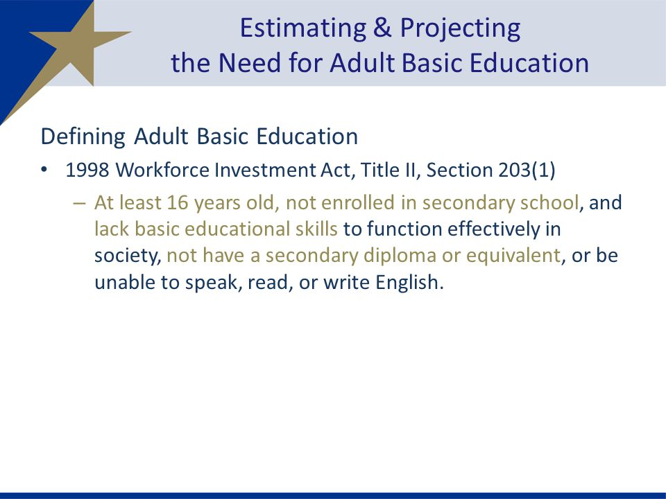 Defining Adult Basic Education 1998 Workforce Investment Act, Title II, Section 203(1) – At least 16 years old, not enrolled in secondary school, and lack basic educational skills to function effectively in society, not have a secondary diploma or equivalent, or be unable to speak, read, or write English.
