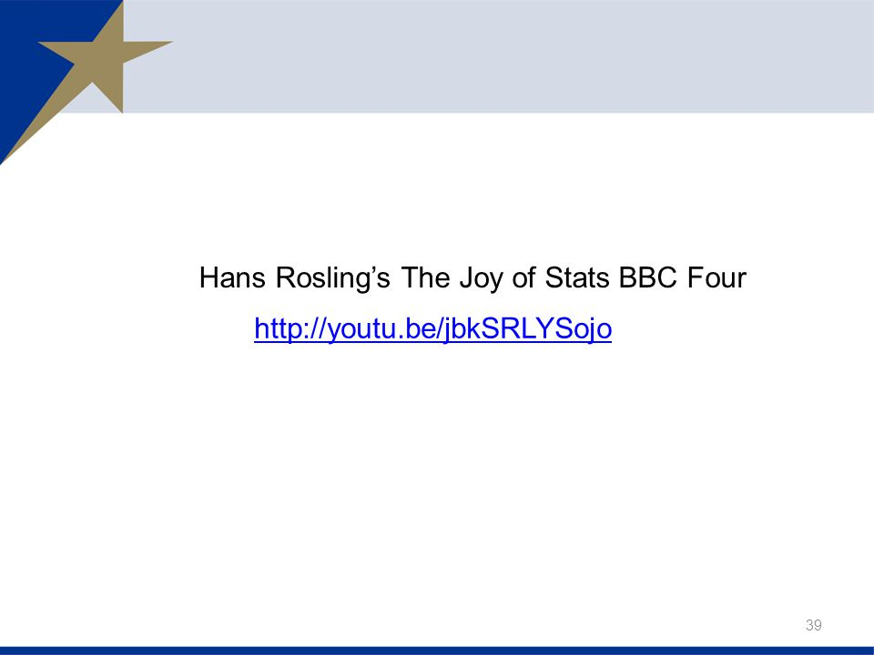 39 http://youtu.be/jbkSRLYSojo Hans Rosling's The Joy of Stats BBC Four