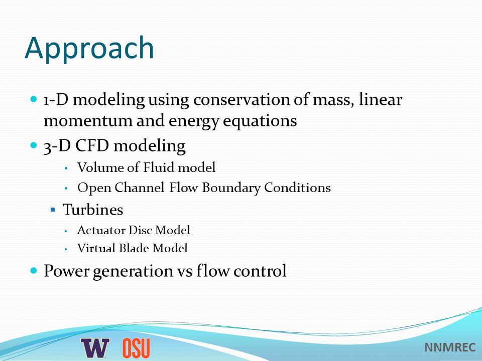 NNMREC Approach 1-D modeling using conservation of mass, linear momentum and energy equations 3-D CFD modeling Volume of Fluid model Open Channel Flow Boundary Conditions  Turbines Actuator Disc Model Virtual Blade Model Power generation vs flow control