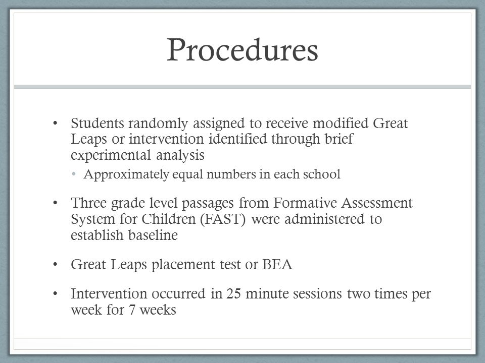 Procedures Students randomly assigned to receive modified Great Leaps or intervention identified through brief experimental analysis Approximately equ