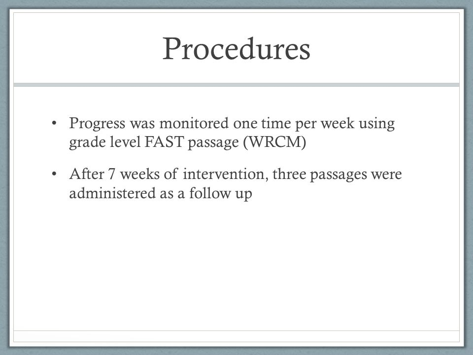 Procedures Progress was monitored one time per week using grade level FAST passage (WRCM) After 7 weeks of intervention, three passages were administe