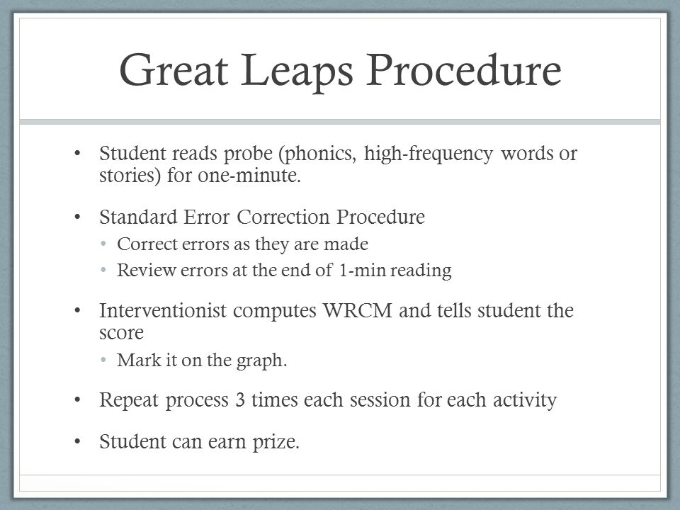Great Leaps Procedure Student reads probe (phonics, high-frequency words or stories) for one-minute. Standard Error Correction Procedure Correct error