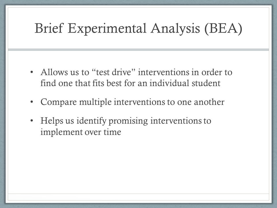 Brief Experimental Analysis (BEA) Allows us to test drive interventions in order to find one that fits best for an individual student Compare multiple interventions to one another Helps us identify promising interventions to implement over time