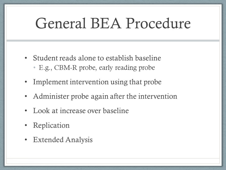 General BEA Procedure Student reads alone to establish baseline E.g., CBM-R probe, early reading probe Implement intervention using that probe Adminis