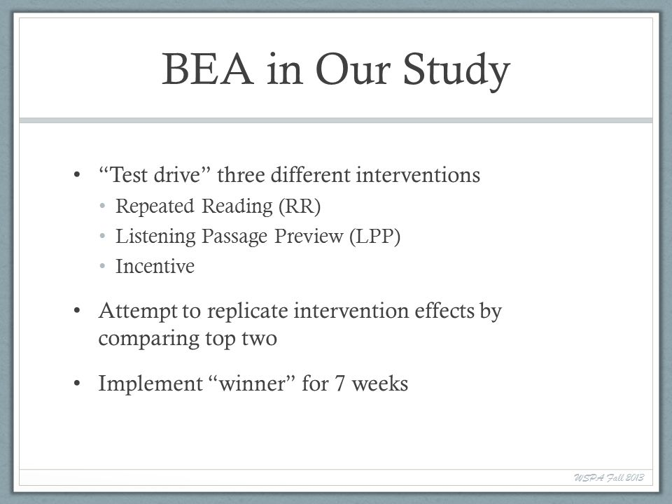 BEA in Our Study Test drive three different interventions Repeated Reading (RR) Listening Passage Preview (LPP) Incentive Attempt to replicate intervention effects by comparing top two Implement winner for 7 weeks WSPA Fall 2013