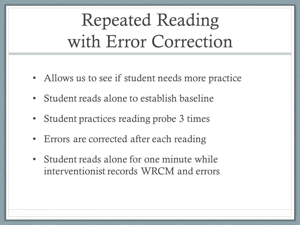 Repeated Reading with Error Correction Allows us to see if student needs more practice Student reads alone to establish baseline Student practices reading probe 3 times Errors are corrected after each reading Student reads alone for one minute while interventionist records WRCM and errors