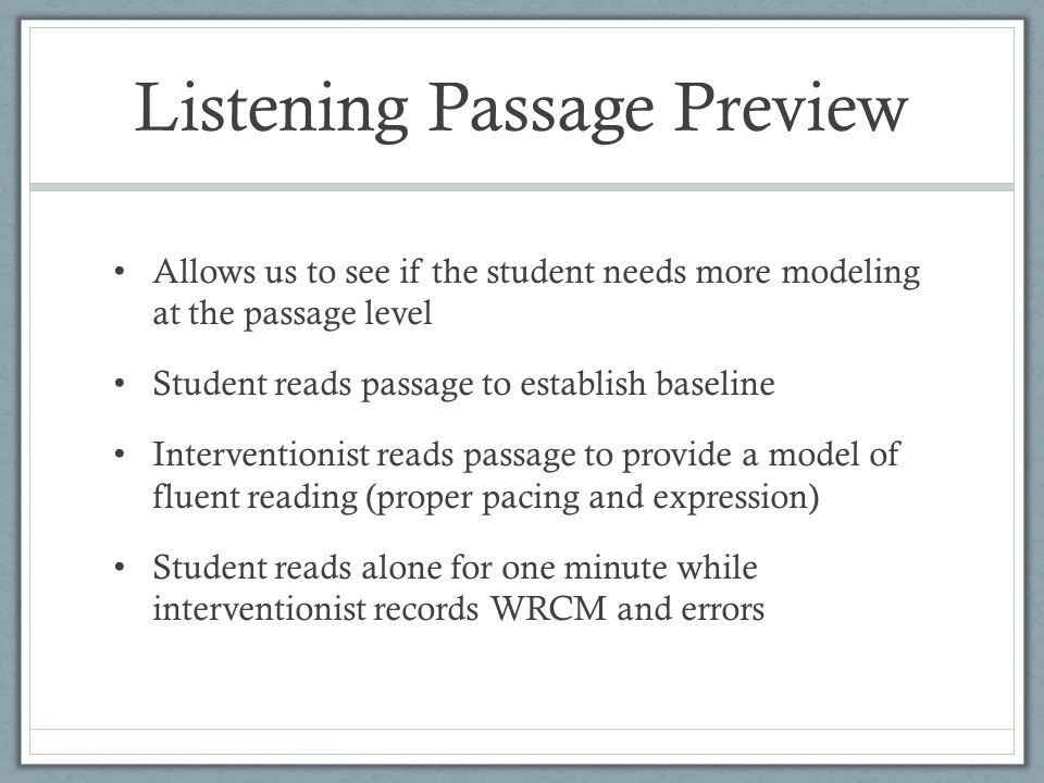 Listening Passage Preview Allows us to see if the student needs more modeling at the passage level Student reads passage to establish baseline Interventionist reads passage to provide a model of fluent reading (proper pacing and expression) Student reads alone for one minute while interventionist records WRCM and errors