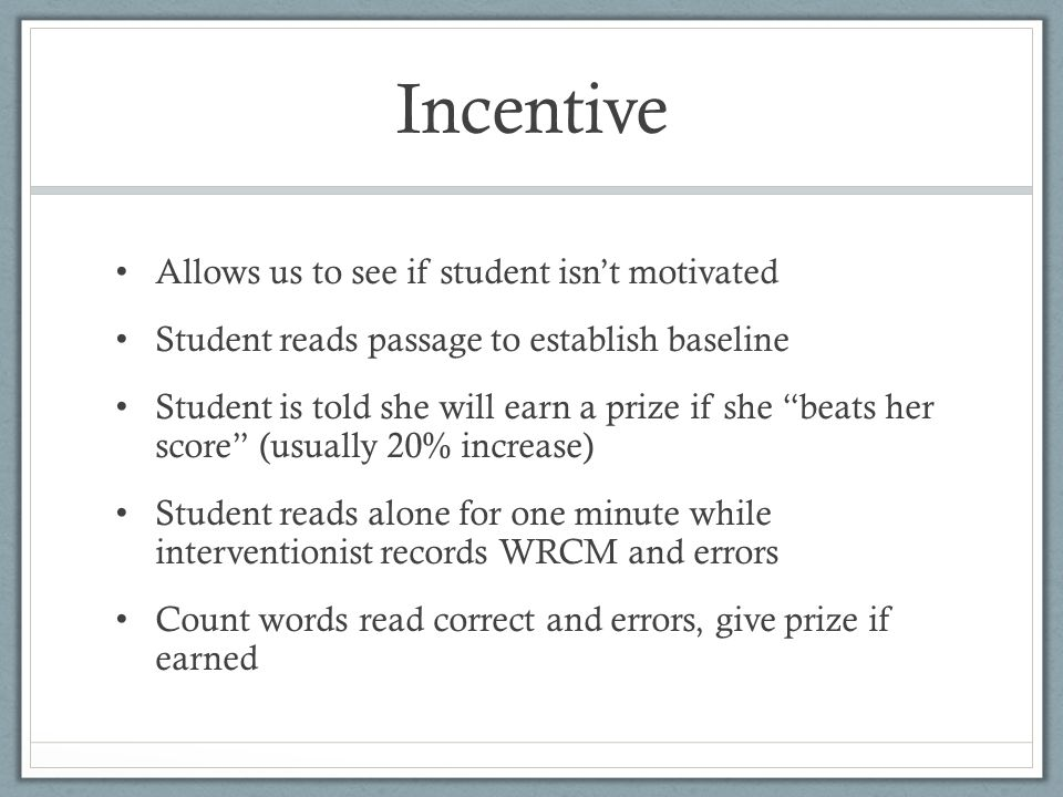 Incentive Allows us to see if student isn't motivated Student reads passage to establish baseline Student is told she will earn a prize if she beats her score (usually 20% increase) Student reads alone for one minute while interventionist records WRCM and errors Count words read correct and errors, give prize if earned