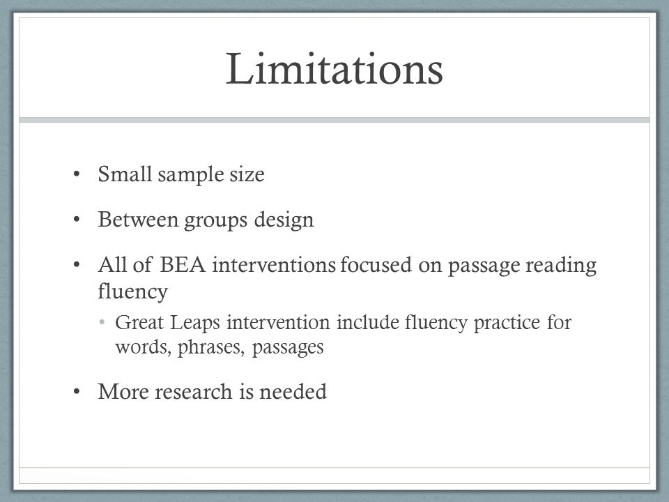 Limitations Small sample size Between groups design All of BEA interventions focused on passage reading fluency Great Leaps intervention include fluency practice for words, phrases, passages More research is needed