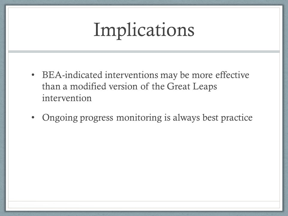 Implications BEA-indicated interventions may be more effective than a modified version of the Great Leaps intervention Ongoing progress monitoring is always best practice