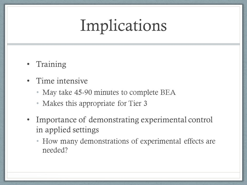 Implications Training Time intensive May take 45-90 minutes to complete BEA Makes this appropriate for Tier 3 Importance of demonstrating experimental control in applied settings How many demonstrations of experimental effects are needed?