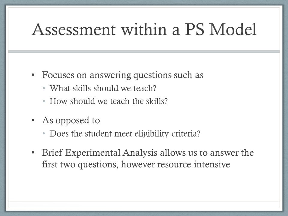 Assessment within a PS Model Focuses on answering questions such as What skills should we teach? How should we teach the skills? As opposed to Does th