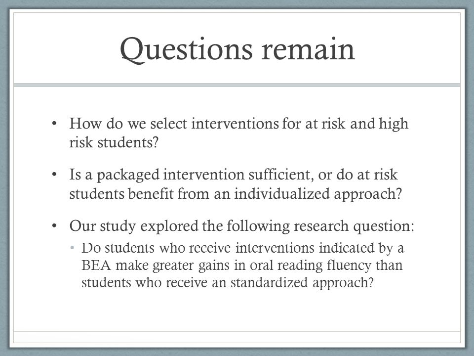 Questions remain How do we select interventions for at risk and high risk students.