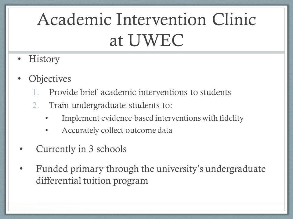 Academic Intervention Clinic at UWEC History Objectives 1.Provide brief academic interventions to students 2.Train undergraduate students to: Implement evidence-based interventions with fidelity Accurately collect outcome data Currently in 3 schools Funded primary through the university's undergraduate differential tuition program