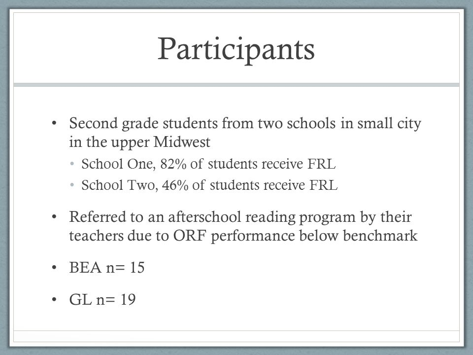 Participants Second grade students from two schools in small city in the upper Midwest School One, 82% of students receive FRL School Two, 46% of students receive FRL Referred to an afterschool reading program by their teachers due to ORF performance below benchmark BEA n= 15 GL n= 19