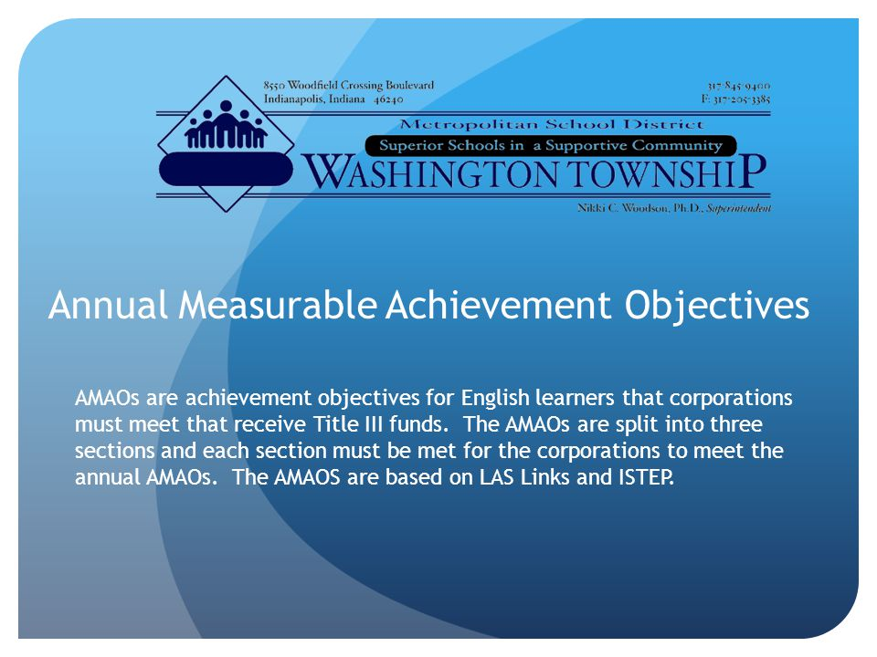 Annual Measurable Achievement Objectives AMAOs are achievement objectives for English learners that corporations must meet that receive Title III funds.