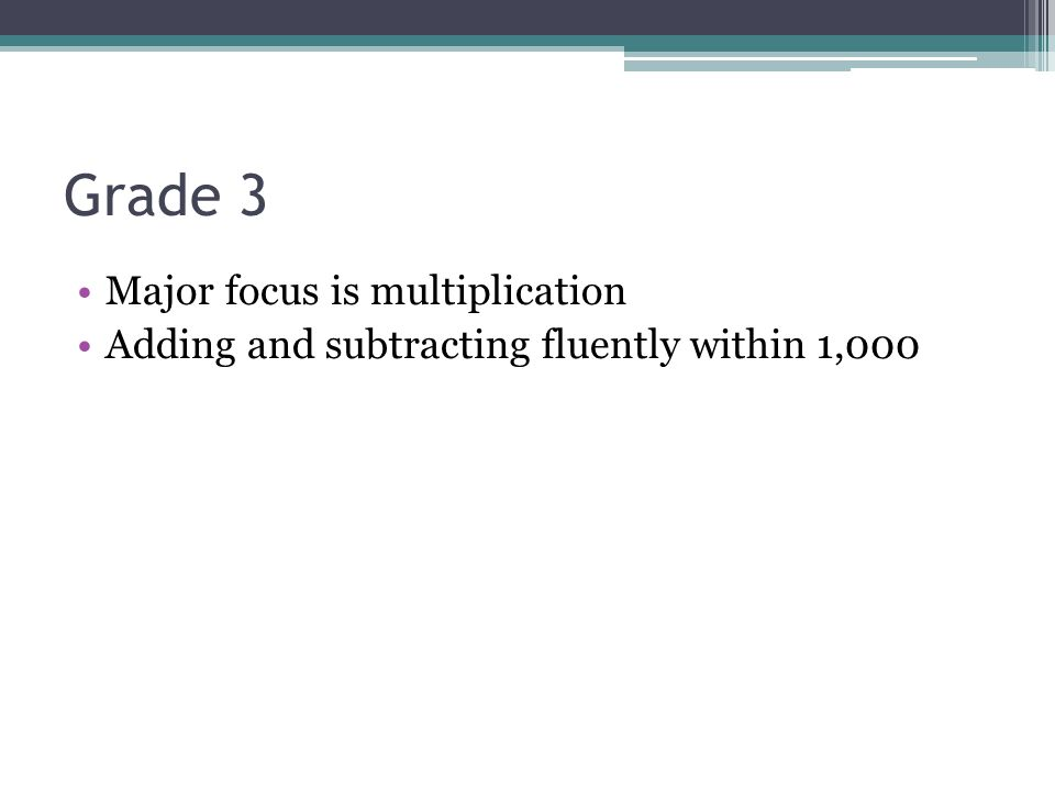 Grade 3 Major focus is multiplication Adding and subtracting fluently within 1,000