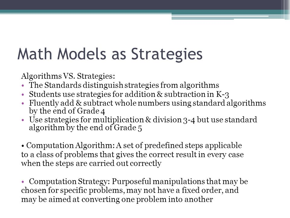 Math Models as Strategies Algorithms VS. Strategies: The Standards distinguish strategies from algorithms Students use strategies for addition & subtr