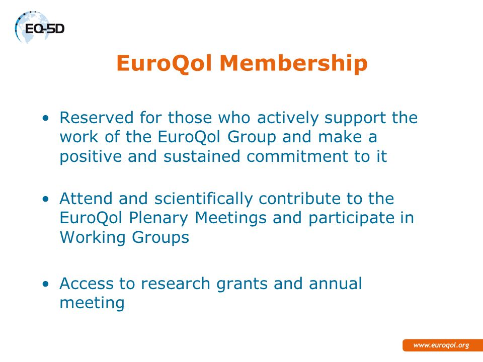 EuroQol Membership Reserved for those who actively support the work of the EuroQol Group and make a positive and sustained commitment to it Attend and scientifically contribute to the EuroQol Plenary Meetings and participate in Working Groups Access to research grants and annual meeting