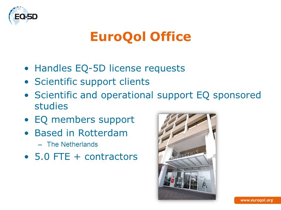 EuroQol Office Handles EQ-5D license requests Scientific support clients Scientific and operational support EQ sponsored studies EQ members support Based in Rotterdam –The Netherlands 5.0 FTE + contractors