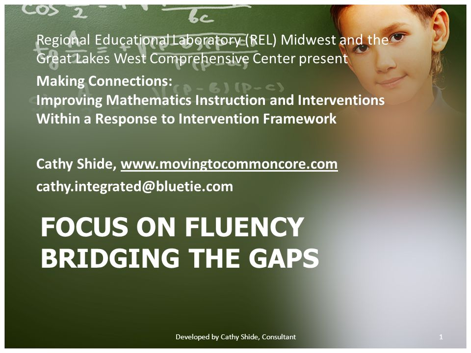FOCUS ON FLUENCY BRIDGING THE GAPS Regional Educational Laboratory (REL) Midwest and the Great Lakes West Comprehensive Center present Making Connections: Improving Mathematics Instruction and Interventions Within a Response to Intervention Framework Cathy Shide, www.movingtocommoncore.comwww.movingtocommoncore.com cathy.integrated@bluetie.com 1Developed by Cathy Shide, Consultant