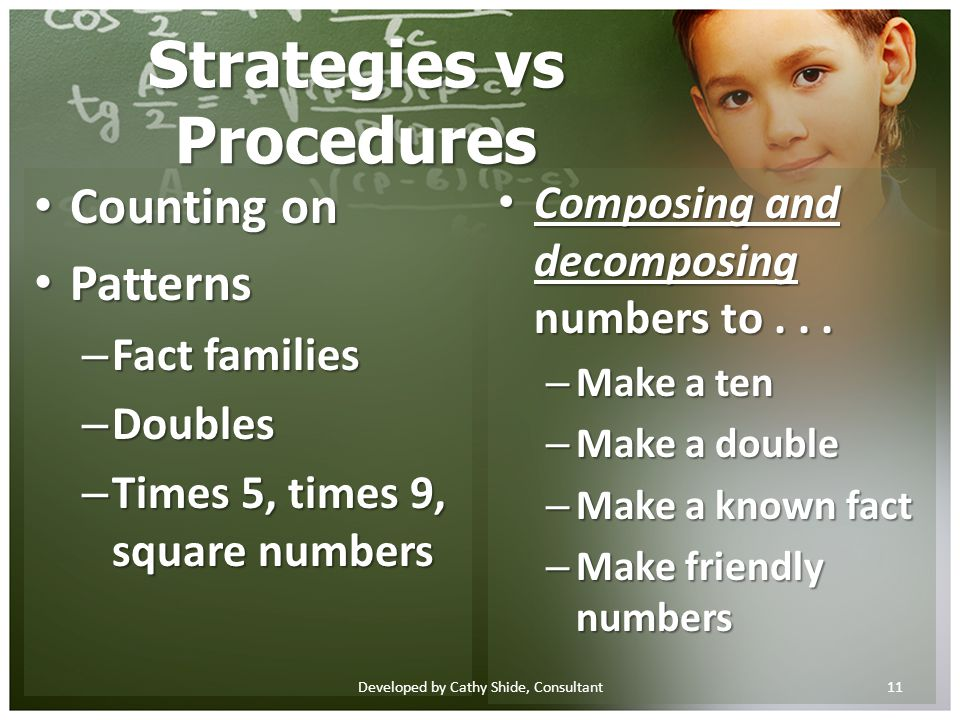 Strategies vs Procedures Counting on Counting on Patterns Patterns – Fact families – Doubles – Times 5, times 9, square numbers Composing and decomposing numbers to...