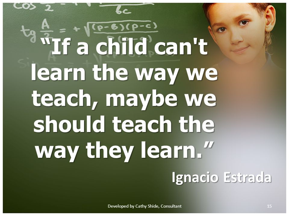 If a child can t learn the way we teach, maybe we should teach the way they learn. Ignacio Estrada 15Developed by Cathy Shide, Consultant