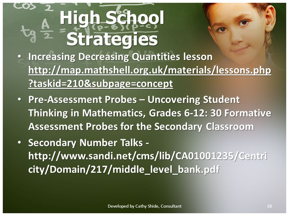 High School Strategies Increasing Decreasing Quantities lesson http://map.mathshell.org.uk/materials/lessons.php taskid=210&subpage=concept Increasing Decreasing Quantities lesson http://map.mathshell.org.uk/materials/lessons.php taskid=210&subpage=concept http://map.mathshell.org.uk/materials/lessons.php taskid=210&subpage=concept http://map.mathshell.org.uk/materials/lessons.php taskid=210&subpage=concept Pre-Assessment Probes – Uncovering Student Thinking in Mathematics, Grades 6-12: 30 Formative Assessment Probes for the Secondary Classroom Pre-Assessment Probes – Uncovering Student Thinking in Mathematics, Grades 6-12: 30 Formative Assessment Probes for the Secondary Classroom Secondary Number Talks - http://www.sandi.net/cms/lib/CA01001235/Centri city/Domain/217/middle_level_bank.pdf Secondary Number Talks - http://www.sandi.net/cms/lib/CA01001235/Centri city/Domain/217/middle_level_bank.pdf 18Developed by Cathy Shide, Consultant
