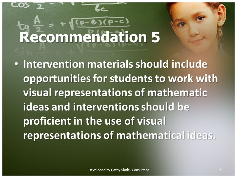 Recommendation 5 Intervention materials should include opportunities for students to work with visual representations of mathematic ideas and interventions should be proficient in the use of visual representations of mathematical ideas.