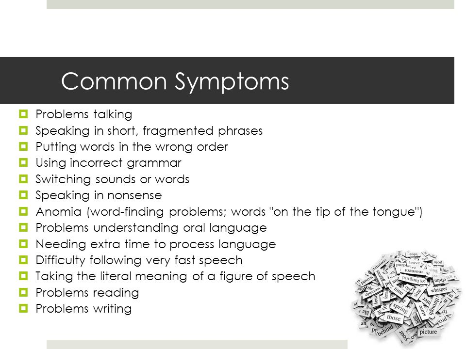 Common Symptoms  Problems talking  Speaking in short, fragmented phrases  Putting words in the wrong order  Using incorrect grammar  Switching sounds or words  Speaking in nonsense  Anomia (word-finding problems; words on the tip of the tongue )  Problems understanding oral language  Needing extra time to process language  Difficulty following very fast speech  Taking the literal meaning of a figure of speech  Problems reading  Problems writing