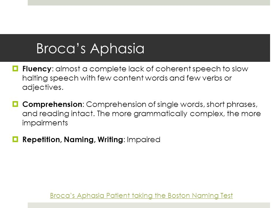 Broca's Aphasia  Fluency : almost a complete lack of coherent speech to slow halting speech with few content words and few verbs or adjectives.