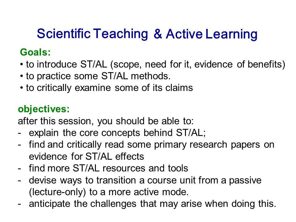 Scientific Teaching Goals: to introduce ST/AL (scope, need for it, evidence of benefits) to practice some ST/AL methods.