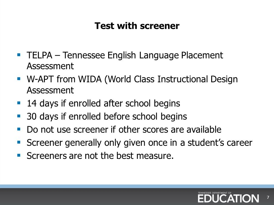 Test with screener  TELPA – Tennessee English Language Placement Assessment  W-APT from WIDA (World Class Instructional Design Assessment  14 days if enrolled after school begins  30 days if enrolled before school begins  Do not use screener if other scores are available  Screener generally only given once in a student's career  Screeners are not the best measure.