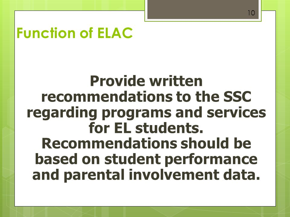 10 Function of ELAC Provide written recommendations to the SSC regarding programs and services for EL students. Recommendations should be based on stu