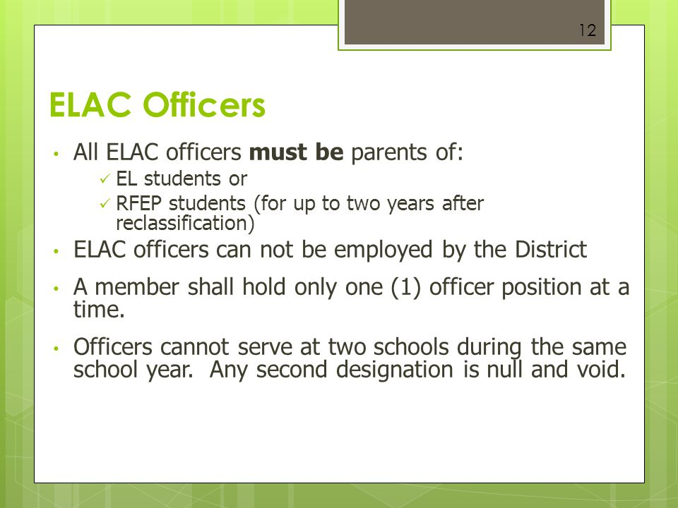 12 ELAC Officers All ELAC officers must be parents of: EL students or RFEP students (for up to two years after reclassification) ELAC officers can not