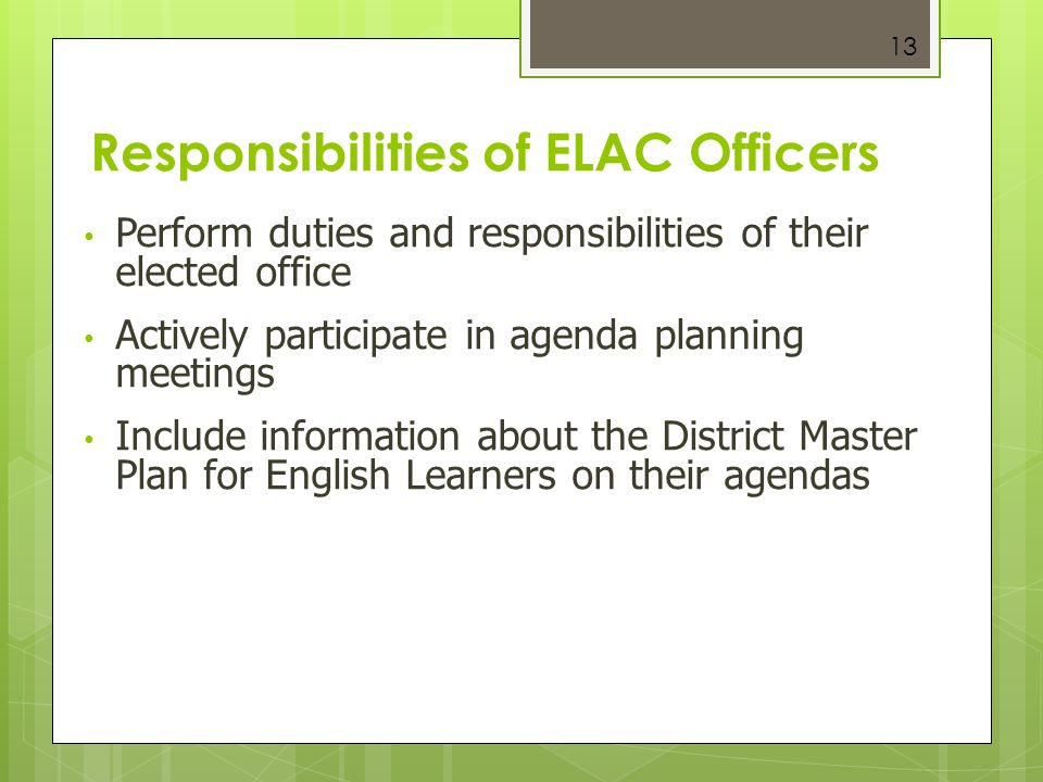 13 Responsibilities of ELAC Officers Perform duties and responsibilities of their elected office Actively participate in agenda planning meetings Incl