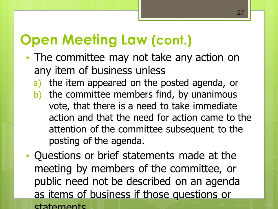 27 Open Meeting Law (cont.) The committee may not take any action on any item of business unless  the item appeared on the posted agenda, or  the