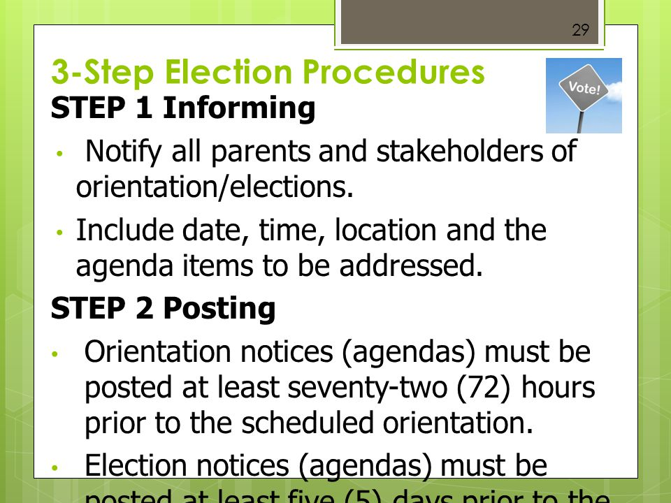 3-Step Election Procedures 29 STEP 1 Informing Notify all parents and stakeholders of orientation/elections. Include date, time, location and the agen